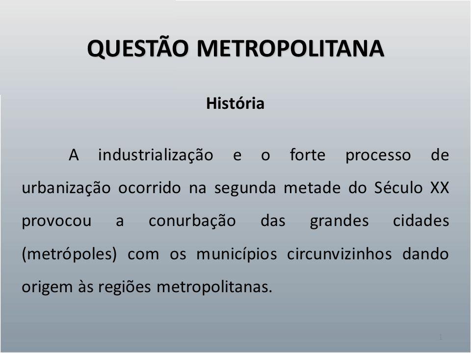 QUESTÃO METROPOLITANA 1 História A industrialização e o forte processo de urbanização ocorrido na segunda metade do Século XX provocou a conurbação das grandes cidades (metrópoles) com os municípios circunvizinhos dando origem às regiões metropolitanas.