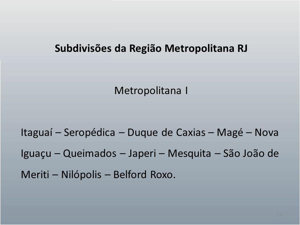 14 Subdivisões da Região Metropolitana RJ Metropolitana I Itaguaí – Seropédica – Duque de Caxias – Magé – Nova Iguaçu – Queimados – Japeri – Mesquita