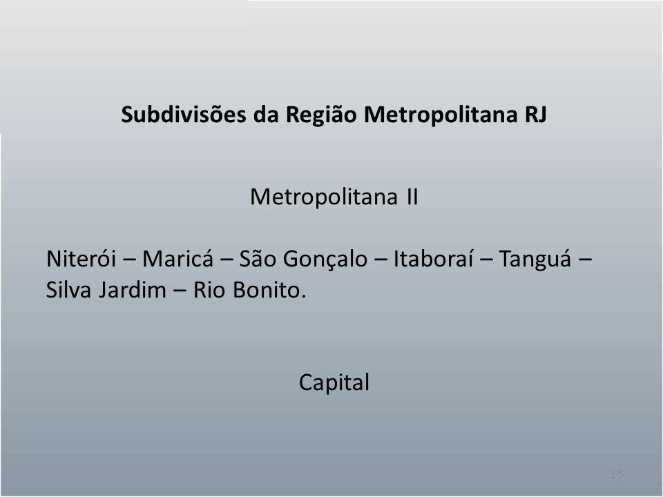 15 Subdivisões da Região Metropolitana RJ Metropolitana II Niterói – Maricá – São Gonçalo – Itaboraí – Tanguá – Silva Jardim – Rio Bonito. Capital
