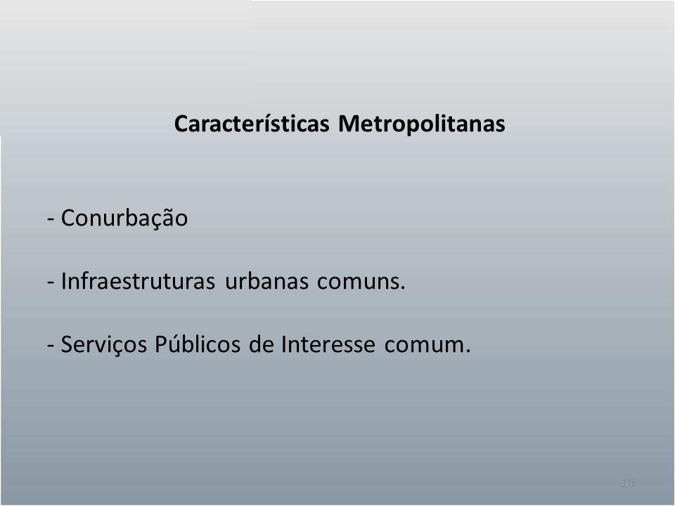 16 Características Metropolitanas - Conurbação - Infraestruturas urbanas comuns. - Serviços Públicos de Interesse comum.