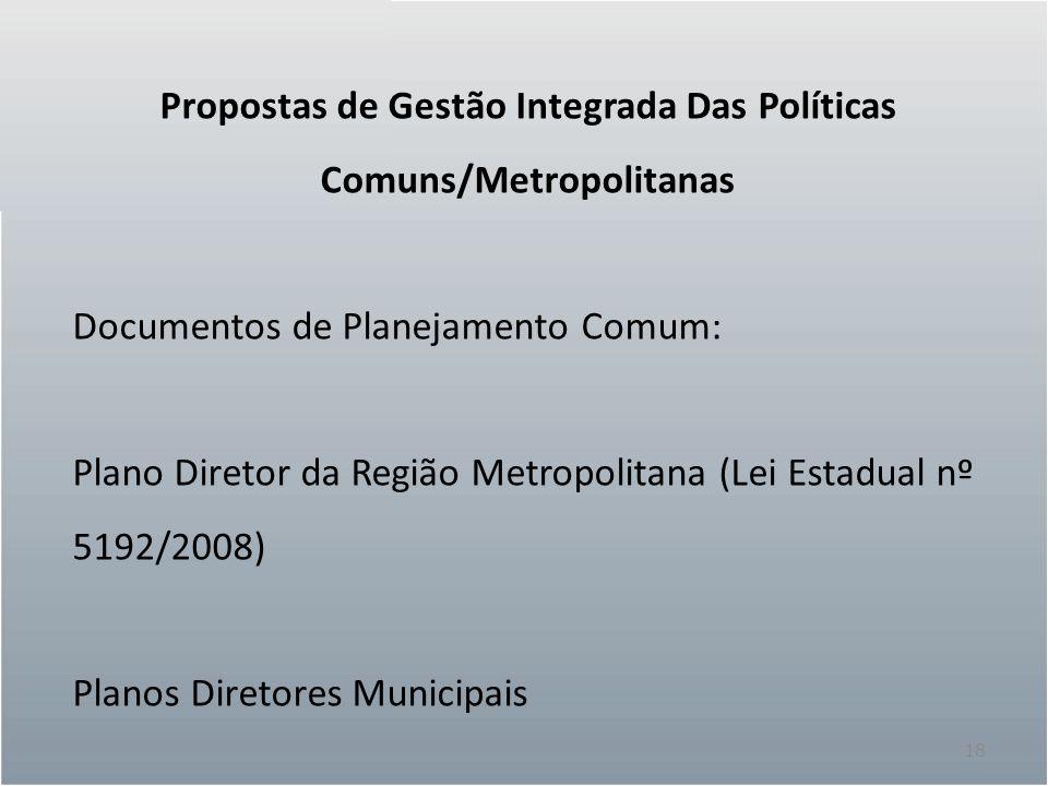 18 Propostas de Gestão Integrada Das Políticas Comuns/Metropolitanas Documentos de Planejamento Comum: Plano Diretor da Região Metropolitana (Lei Esta