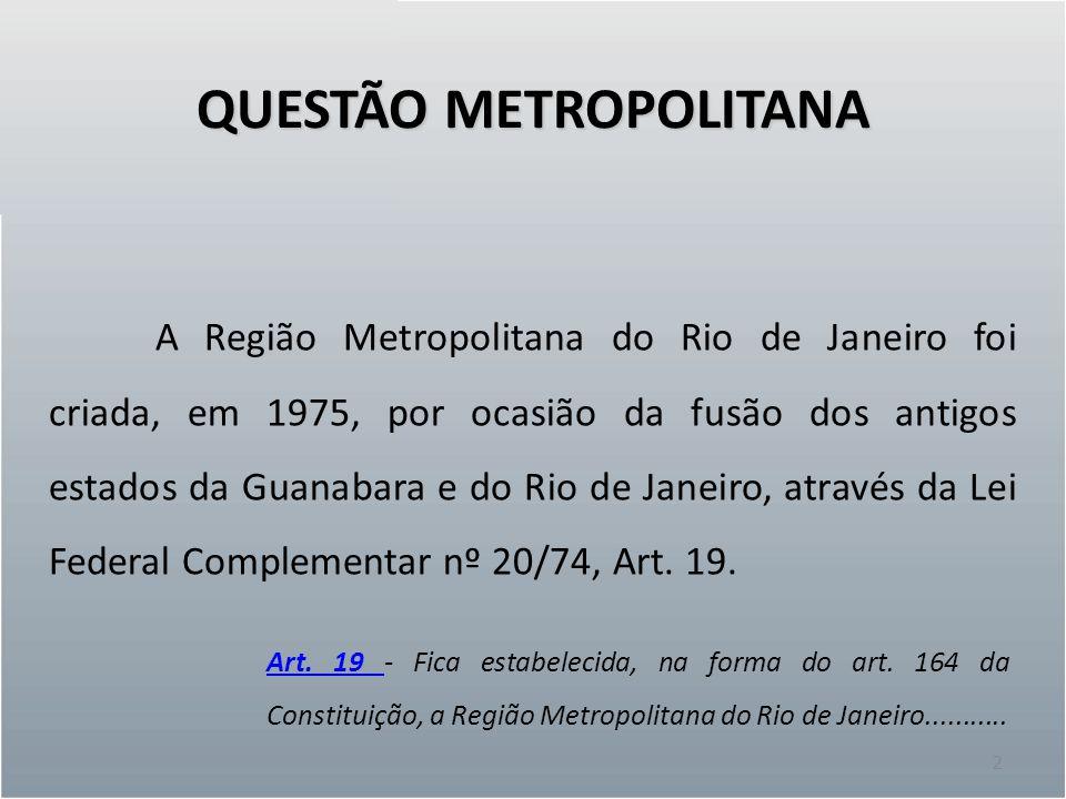 QUESTÃO METROPOLITANA 3 A FUNDREM – Fundação para o Desenvolvimento da Região Metropolitana, foi criada pelo Decreto Estadual nº 18/75 e posteriormente extinta pelo governo Moreira Franco (conflito: política x tecnocracia).