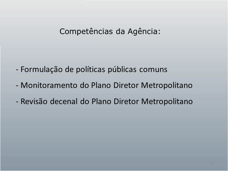 21 - Formulação de políticas públicas comuns - Monitoramento do Plano Diretor Metropolitano - Revisão decenal do Plano Diretor Metropolitano Competências da Agência: