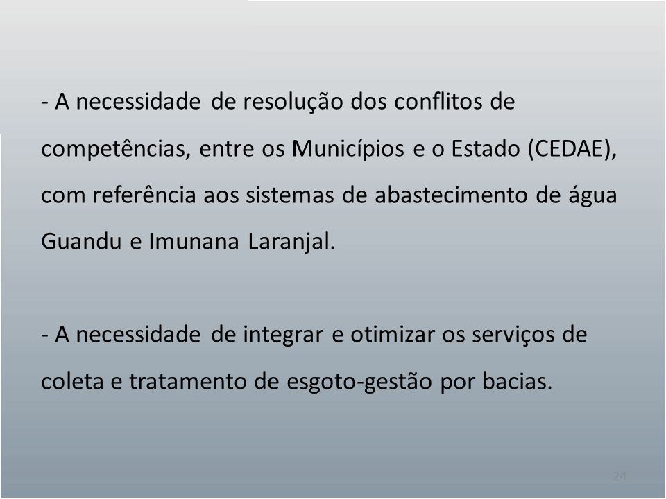 24 - A necessidade de resolução dos conflitos de competências, entre os Municípios e o Estado (CEDAE), com referência aos sistemas de abastecimento de água Guandu e Imunana Laranjal.