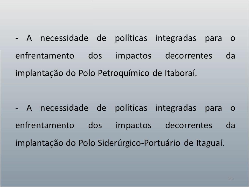 26 - A necessidade de políticas integradas para o enfrentamento dos impactos decorrentes da implantação do Polo Petroquímico de Itaboraí. - A necessid