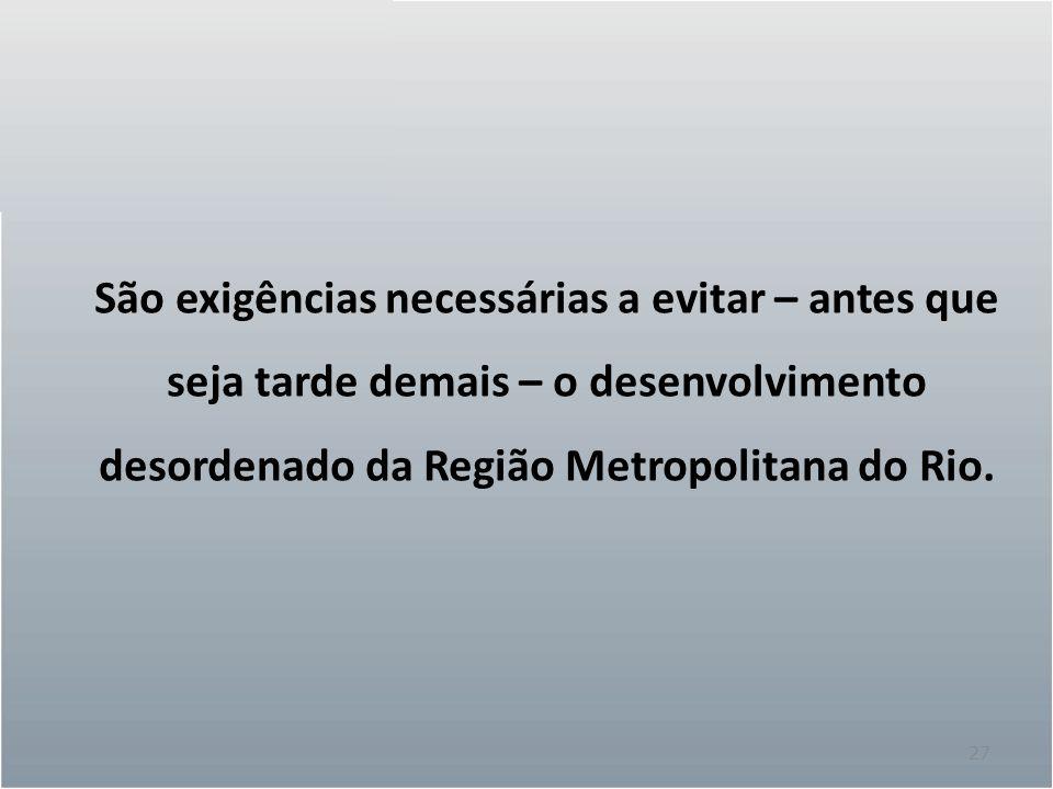 27 São exigências necessárias a evitar – antes que seja tarde demais – o desenvolvimento desordenado da Região Metropolitana do Rio.