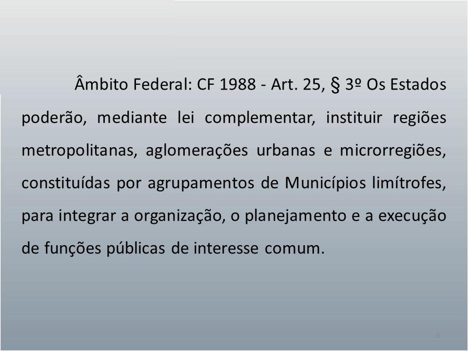 6 Âmbito Federal: CF 1988 - Art. 25, § 3º Os Estados poderão, mediante lei complementar, instituir regiões metropolitanas, aglomerações urbanas e micr