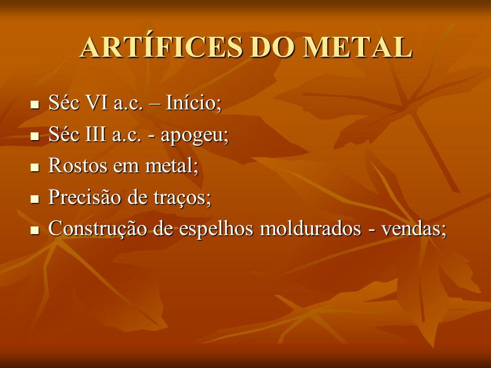 ARTÍFICES DO METAL Séc VI a.c. – Início; Séc VI a.c. – Início; Séc III a.c. - apogeu; Séc III a.c. - apogeu; Rostos em metal; Rostos em metal; Precisã