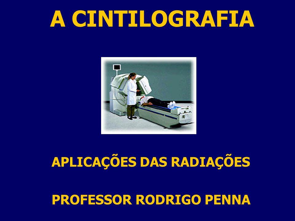 A CINTILOGRAFIA APLICAÇÕES DAS RADIAÇÕES PROFESSOR RODRIGO PENNA