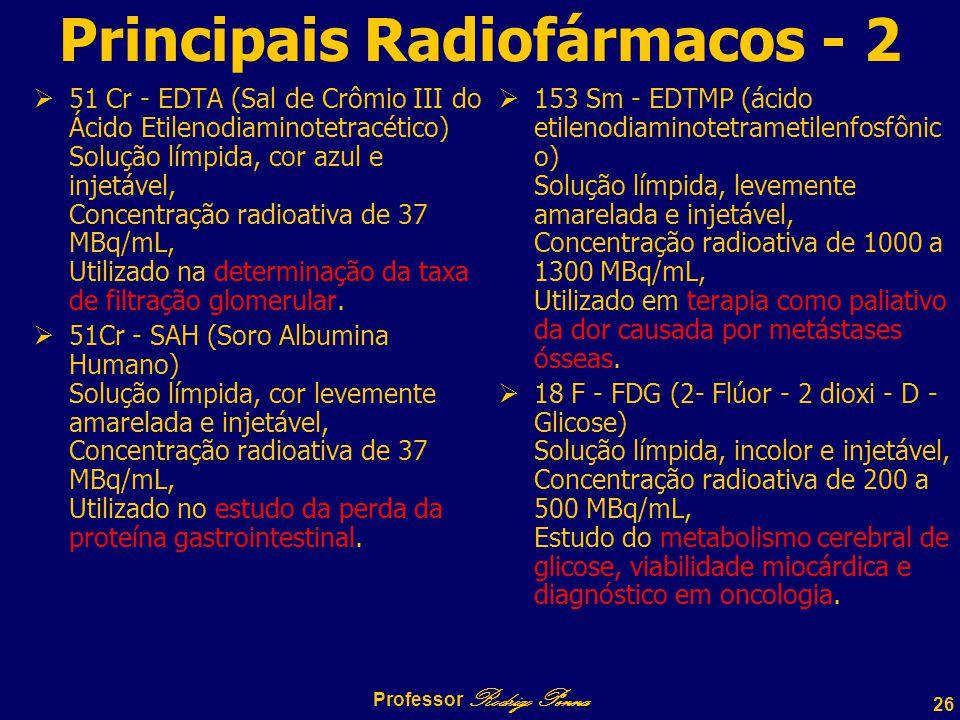 26 Professor Rodrigo Penna Principais Radiofármacos - 2  51 Cr - EDTA (Sal de Crômio III do Ácido Etilenodiaminotetracético) Solução límpida, cor azul e injetável, Concentração radioativa de 37 MBq/mL, Utilizado na determinação da taxa de filtração glomerular.