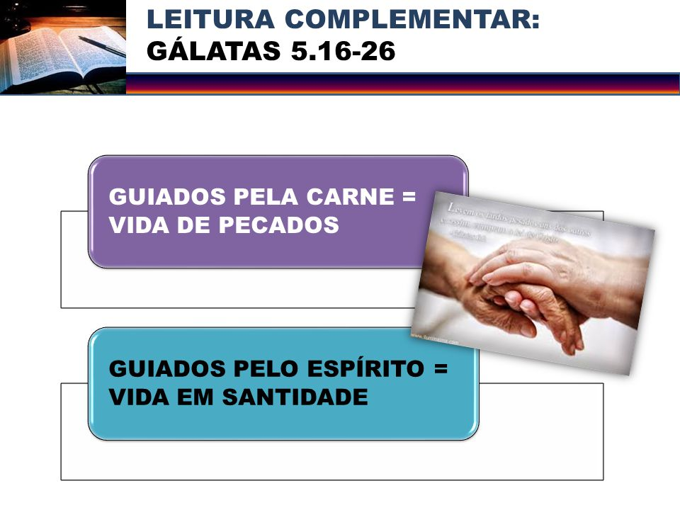 LEITURA COMPLEMENTAR: GÁLATAS 5.16-26 GUIADOS PELA CARNE = VIDA DE PECADOS GUIADOS PELO ESPÍRITO = VIDA EM SANTIDADE