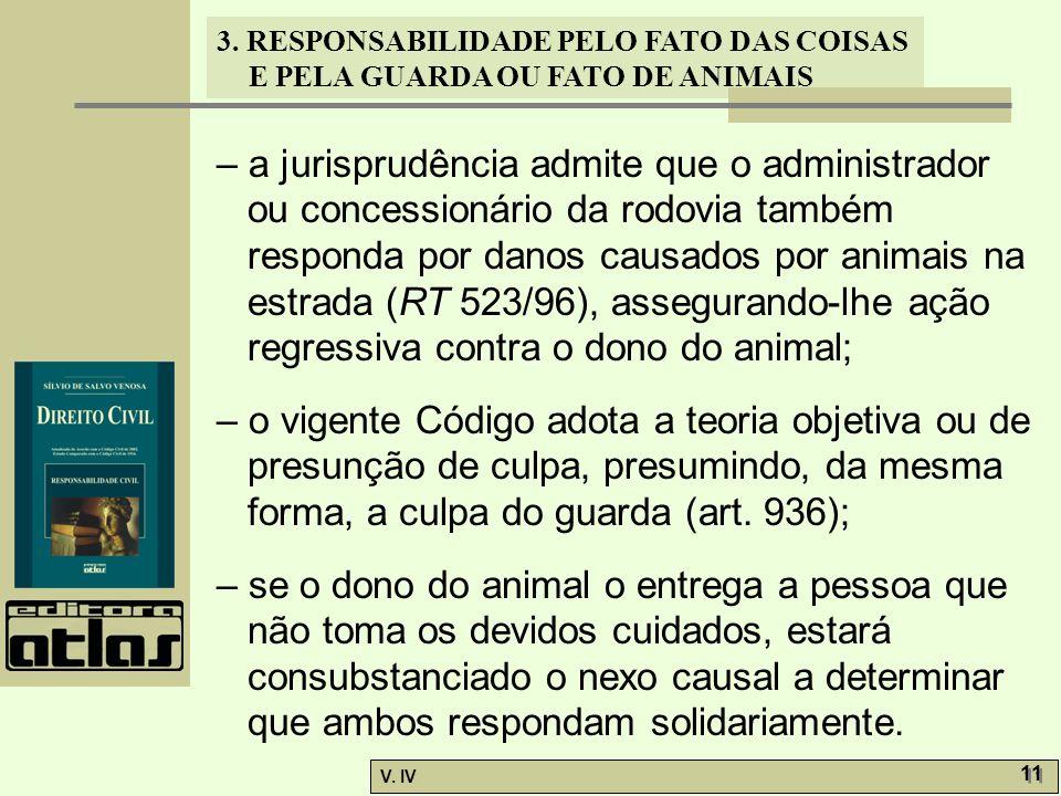 3. RESPONSABILIDADE PELO FATO DAS COISAS E PELA GUARDA OU FATO DE ANIMAIS V. IV 11 – a jurisprudência admite que o administrador ou concessionário da