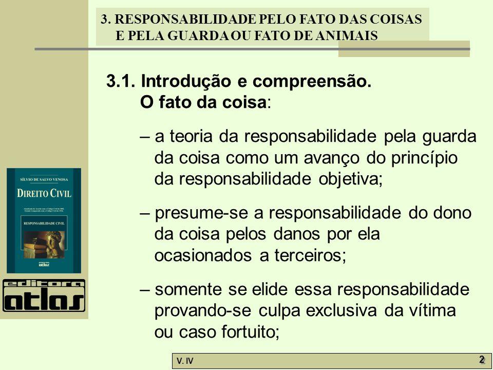3. RESPONSABILIDADE PELO FATO DAS COISAS E PELA GUARDA OU FATO DE ANIMAIS V. IV 2 2 3.1. Introdução e compreensão. O fato da coisa: – a teoria da resp