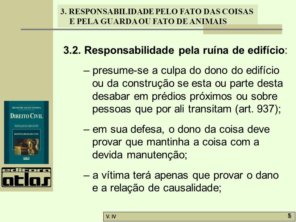 3. RESPONSABILIDADE PELO FATO DAS COISAS E PELA GUARDA OU FATO DE ANIMAIS V. IV 5 5 3.2. Responsabilidade pela ruína de edifício: – presume-se a culpa