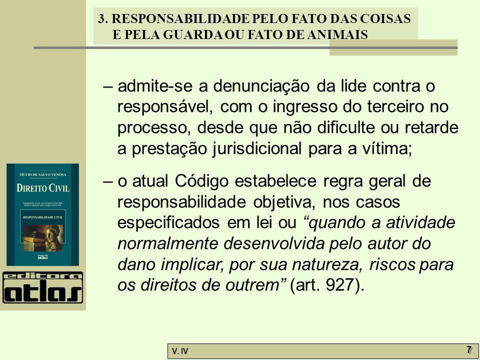3. RESPONSABILIDADE PELO FATO DAS COISAS E PELA GUARDA OU FATO DE ANIMAIS V. IV 7 7 – admite-se a denunciação da lide contra o responsável, com o ingr