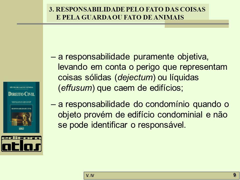 3. RESPONSABILIDADE PELO FATO DAS COISAS E PELA GUARDA OU FATO DE ANIMAIS V. IV 9 9 – a responsabilidade puramente objetiva, levando em conta o perigo