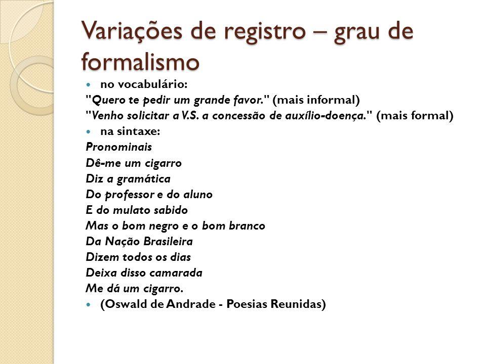 Variações de registro – grau de formalismo no vocabulário: Quero te pedir um grande favor. (mais informal) Venho solicitar a V.S.