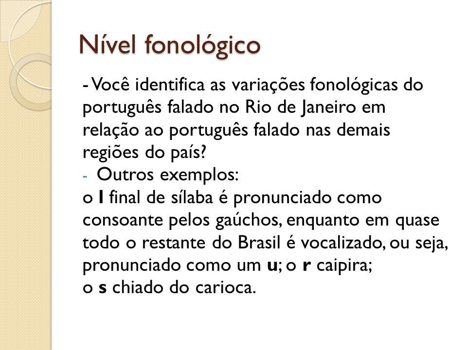 Nível fonológico - Você identifica as variações fonológicas do português falado no Rio de Janeiro em relação ao português falado nas demais regiões do país.