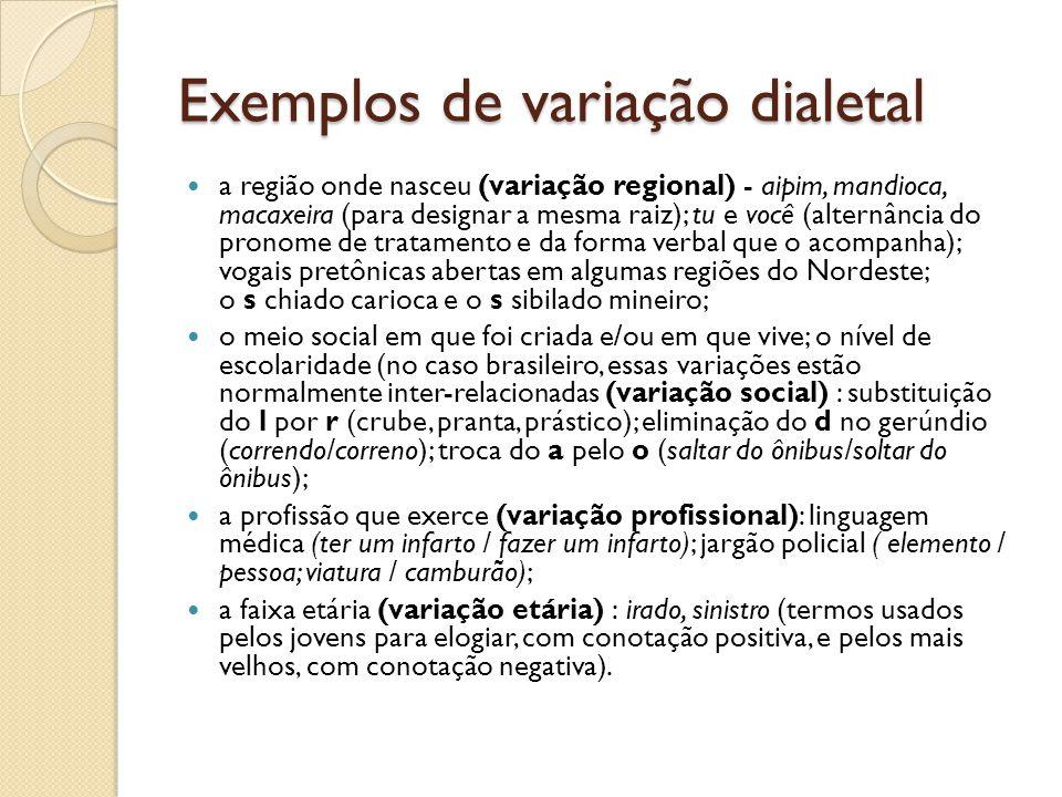 Exemplos de variação dialetal a região onde nasceu (variação regional) - aipim, mandioca, macaxeira (para designar a mesma raiz); tu e você (alternância do pronome de tratamento e da forma verbal que o acompanha); vogais pretônicas abertas em algumas regiões do Nordeste; o s chiado carioca e o s sibilado mineiro; o meio social em que foi criada e/ou em que vive; o nível de escolaridade (no caso brasileiro, essas variações estão normalmente inter-relacionadas (variação social) : substituição do l por r (crube, pranta, prástico); eliminação do d no gerúndio (correndo/correno); troca do a pelo o (saltar do ônibus/soltar do ônibus); a profissão que exerce (variação profissional): linguagem médica (ter um infarto / fazer um infarto); jargão policial ( elemento / pessoa; viatura / camburão); a faixa etária (variação etária) : irado, sinistro (termos usados pelos jovens para elogiar, com conotação positiva, e pelos mais velhos, com conotação negativa).