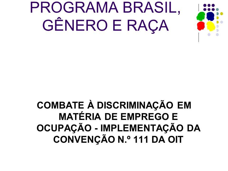 PROGRAMA BRASIL, GÊNERO E RAÇA COMBATE À DISCRIMINAÇÃO EM MATÉRIA DE EMPREGO E OCUPAÇÃO - IMPLEMENTAÇÃO DA CONVENÇÃO N.º 111 DA OIT