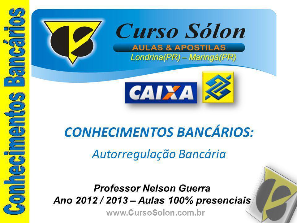 www.CursoSolon.com.br Professor Nelson Guerra Ano 2012 / 2013 – Aulas 100% presenciais CONHECIMENTOS BANCÁRIOS: Autorregulação Bancária Londrina(PR) – Maringá(PR)