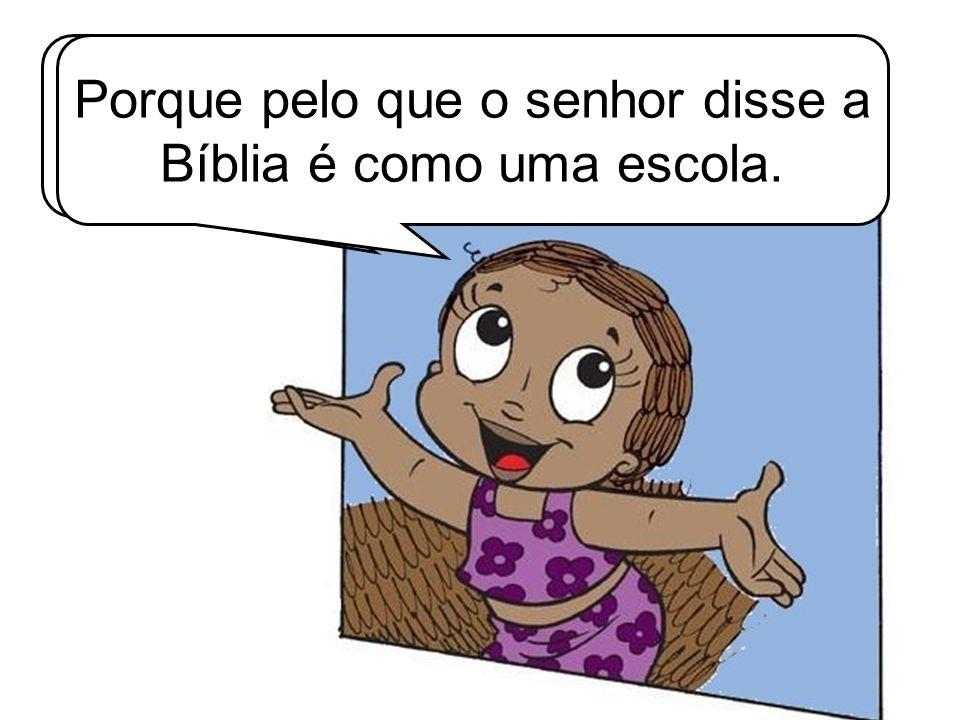 Então o certo é lermos a Bíblia sempre. Porque pelo que o senhor disse a Bíblia é como uma escola.