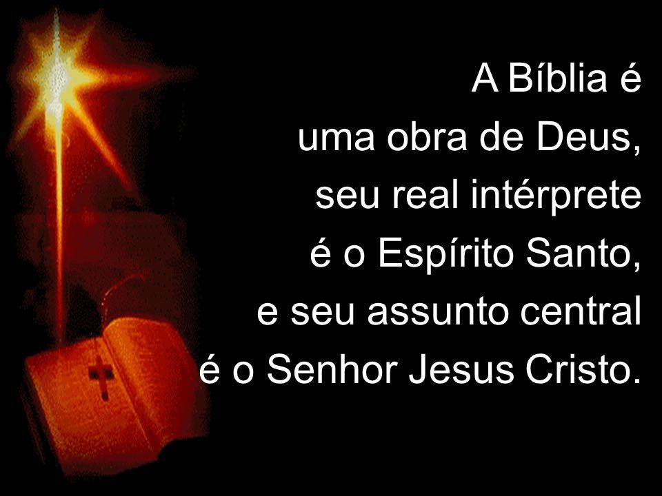 A Bíblia é uma obra de Deus, seu real intérprete é o Espírito Santo, e seu assunto central é o Senhor Jesus Cristo.