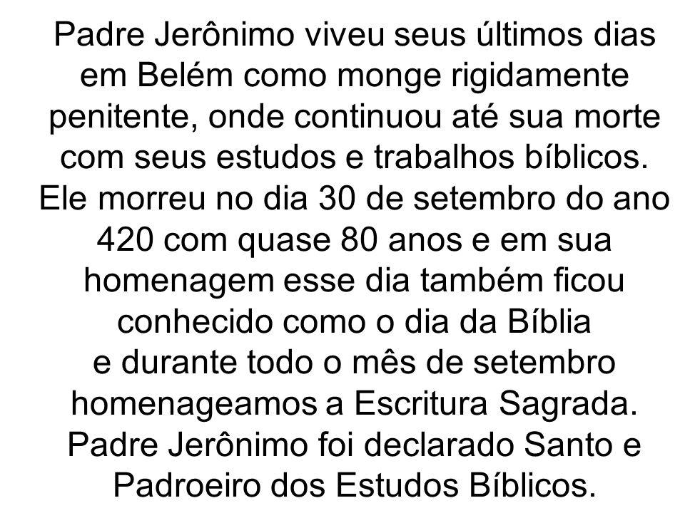 Padre Jerônimo viveu seus últimos dias em Belém como monge rigidamente penitente, onde continuou até sua morte com seus estudos e trabalhos bíblicos.