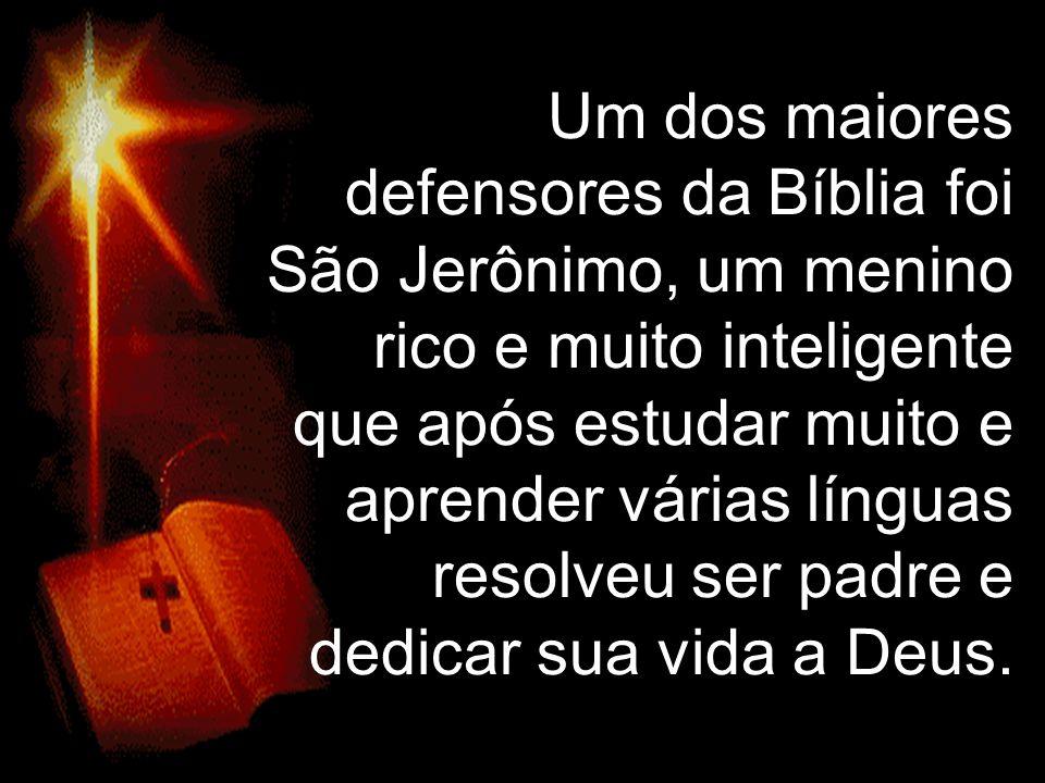 Um dos maiores defensores da Bíblia foi São Jerônimo, um menino rico e muito inteligente que após estudar muito e aprender várias línguas resolveu ser padre e dedicar sua vida a Deus.
