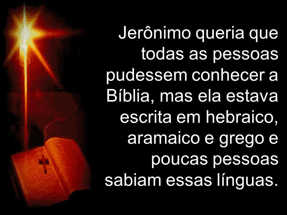 Jerônimo queria que todas as pessoas pudessem conhecer a Bíblia, mas ela estava escrita em hebraico, aramaico e grego e poucas pessoas sabiam essas línguas.