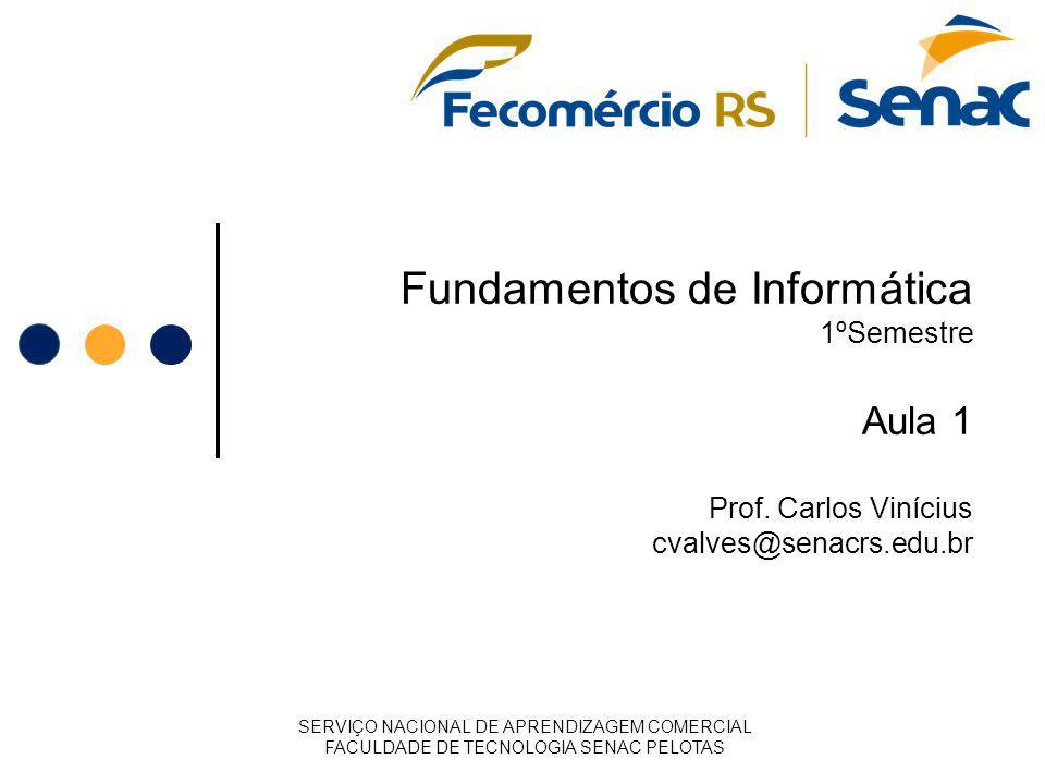 Fundamentos de Informática 1ºSemestre Aula 1 Prof. Carlos Vinícius cvalves@senacrs.edu.br SERVIÇO NACIONAL DE APRENDIZAGEM COMERCIAL FACULDADE DE TECN