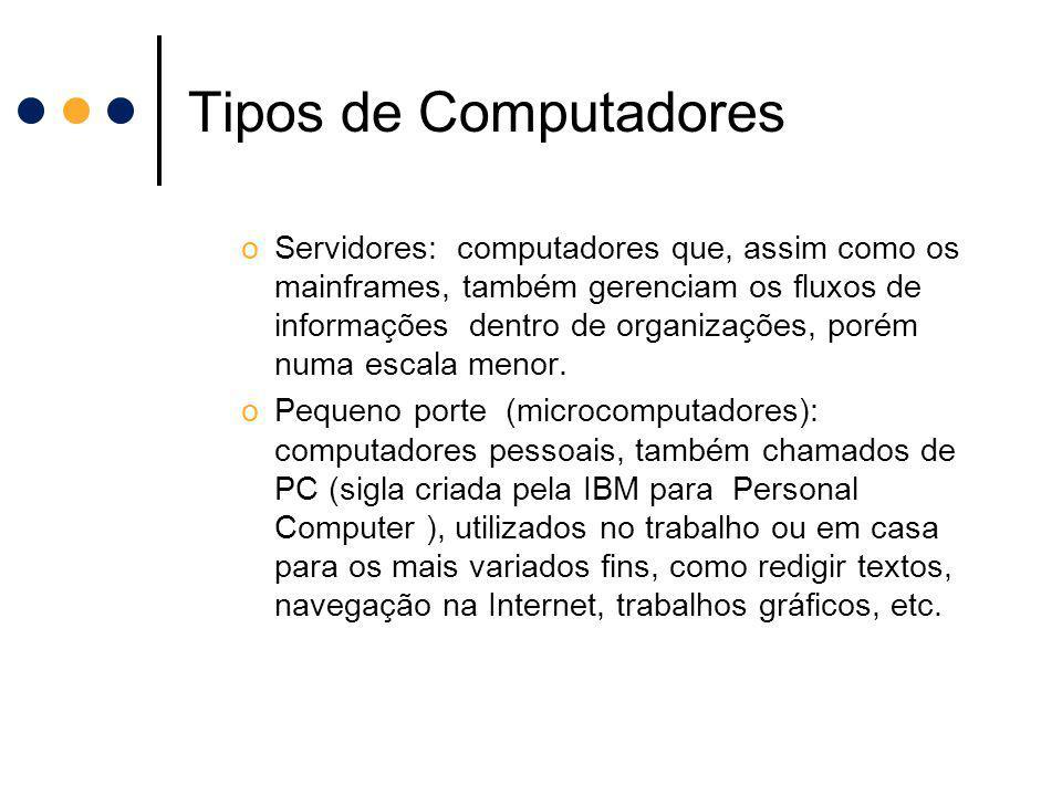 Tipos de Computadores oServidores: computadores que, assim como os mainframes, também gerenciam os fluxos de informações dentro de organizações, porém