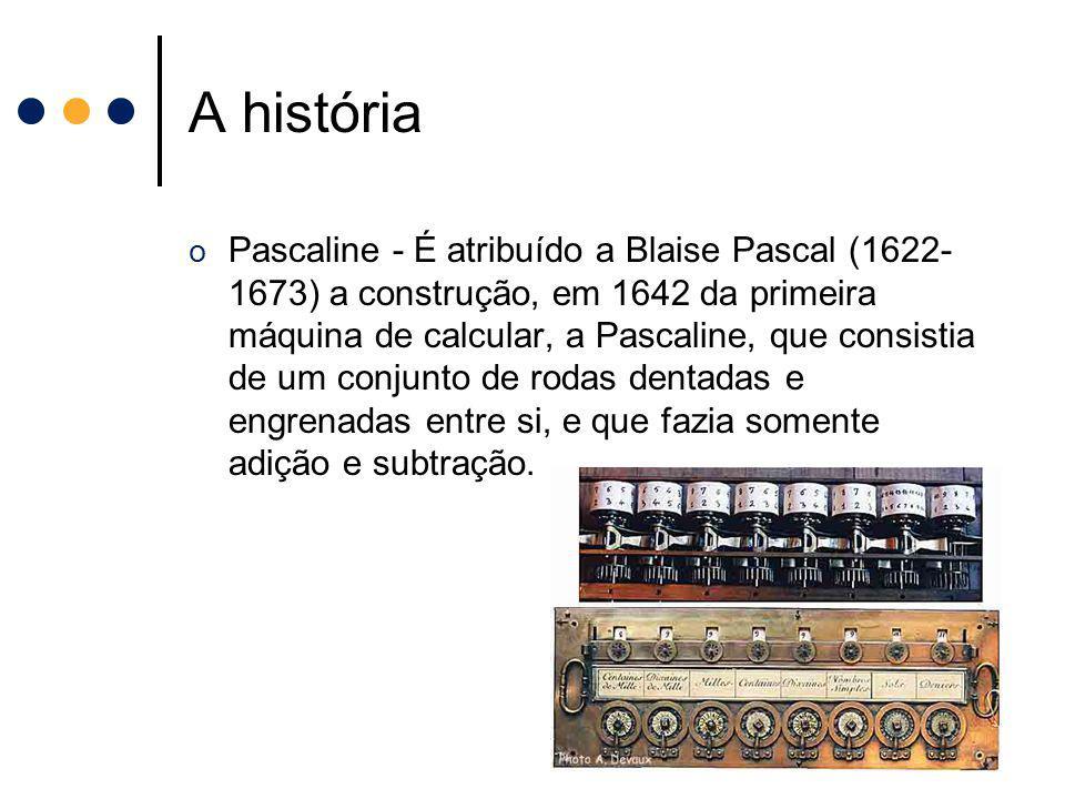 A história o Pascaline - É atribuído a Blaise Pascal (1622- 1673) a construção, em 1642 da primeira máquina de calcular, a Pascaline, que consistia de