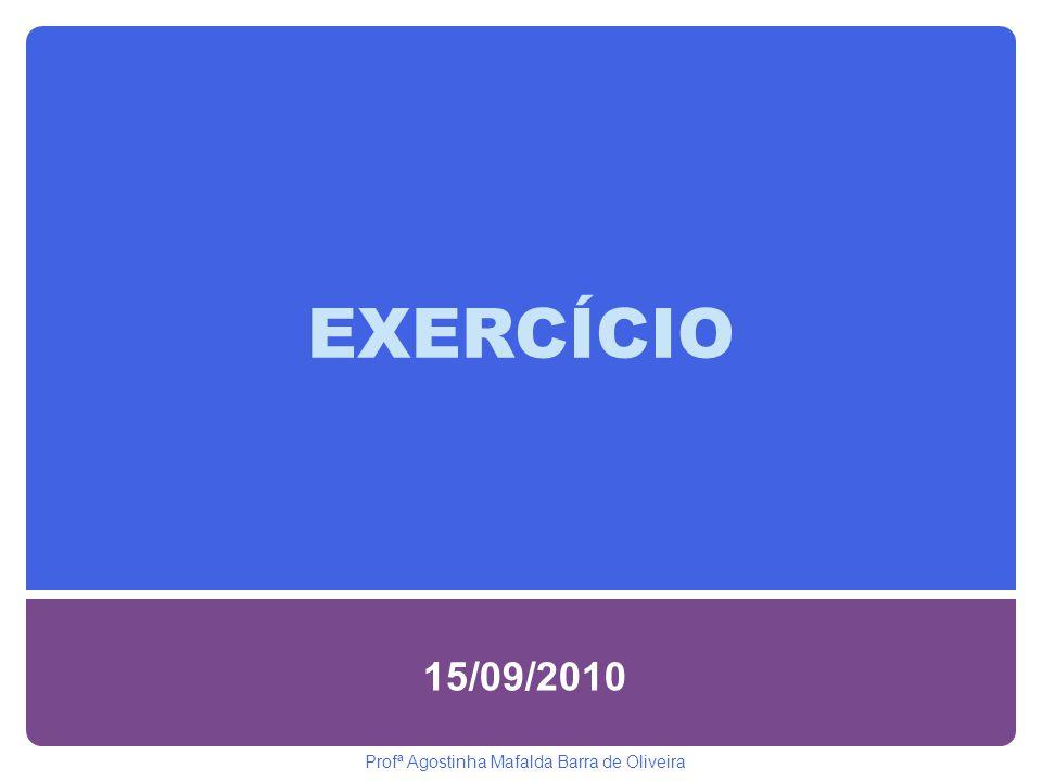 EXERCÍCIO 15/09/2010 Profª Agostinha Mafalda Barra de Oliveira