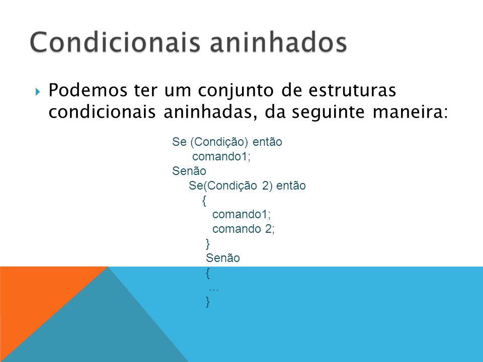 Podemos ter um conjunto de estruturas condicionais aninhadas, da seguinte maneira: Se (Condição) então comando1; Senão Se(Condição 2) então { comand