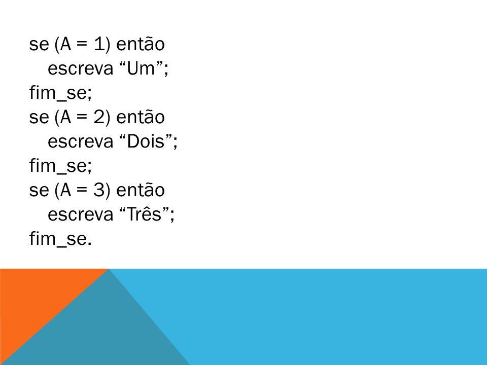 """se (A = 1) então escreva """"Um""""; fim_se; se (A = 2) então escreva """"Dois""""; fim_se; se (A = 3) então escreva """"Três""""; fim_se."""