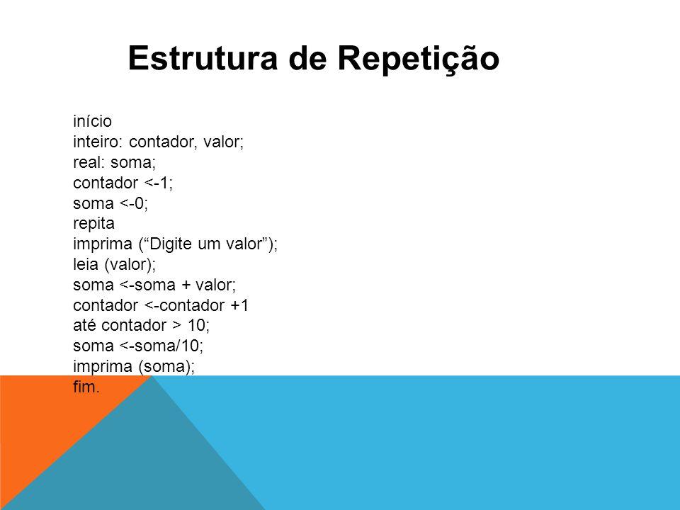 Estrutura de Repetição início inteiro: contador, valor; real: soma; contador 10; soma <-soma/10; imprima (soma); fim.