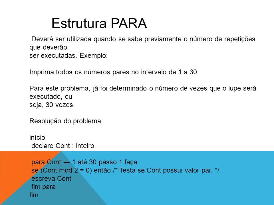 Estrutura PARA Deverá ser utilizada quando se sabe previamente o número de repetições que deverão ser executadas. Exemplo: Imprima todos os números pa