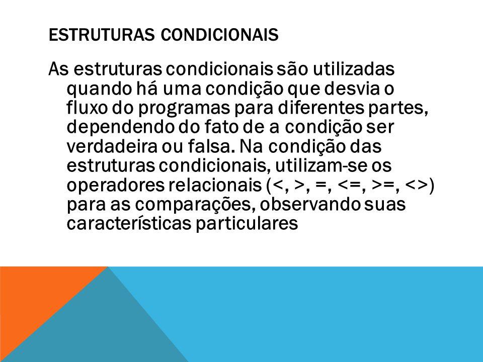 ESTRUTURAS CONDICIONAIS As estruturas condicionais são utilizadas quando há uma condição que desvia o fluxo do programas para diferentes partes, depen