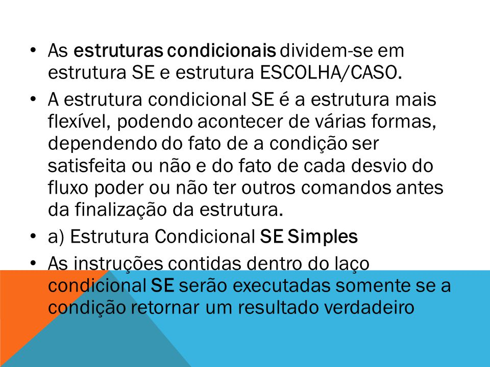 As estruturas condicionais dividem-se em estrutura SE e estrutura ESCOLHA/CASO. A estrutura condicional SE é a estrutura mais flexível, podendo aconte