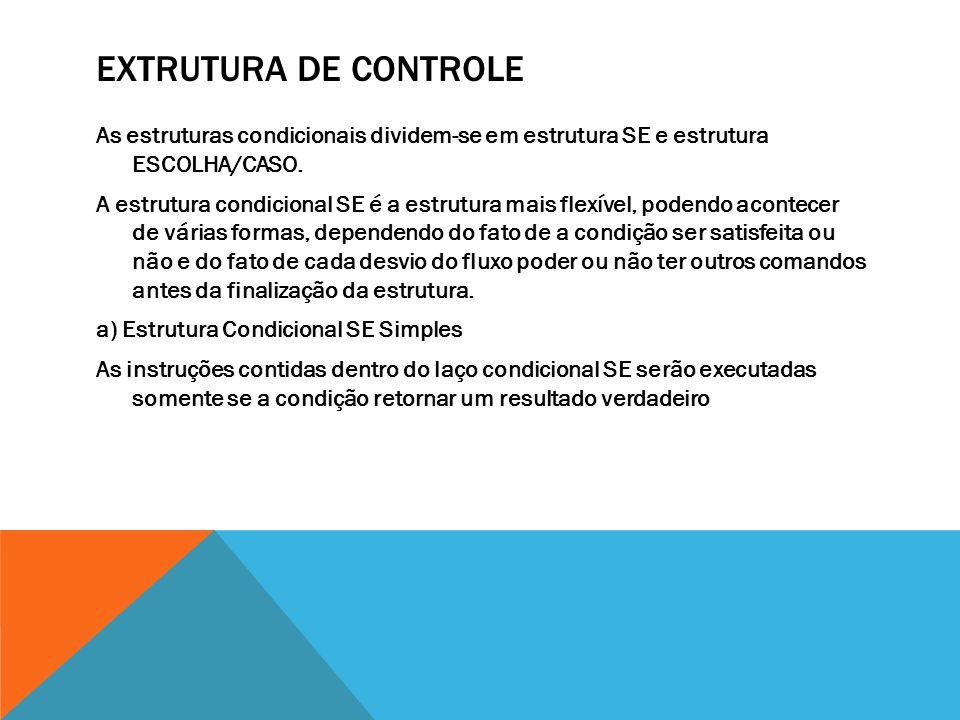 EXTRUTURA DE CONTROLE As estruturas condicionais dividem-se em estrutura SE e estrutura ESCOLHA/CASO. A estrutura condicional SE é a estrutura mais fl