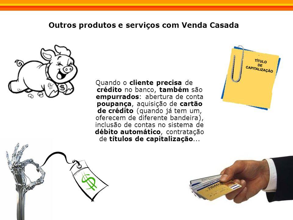 Outros produtos e serviços com Venda Casada Quando o cliente precisa de crédito no banco, também são empurrados: abertura de conta poupança, aquisição