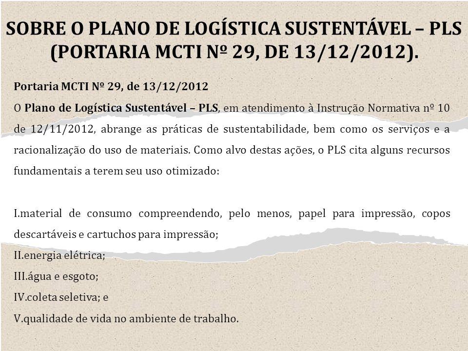 Portaria MCTI Nº 29, de 13/12/2012 O Plano de Logística Sustentável – PLS, em atendimento à Instrução Normativa nº 10 de 12/11/2012, abrange as práticas de sustentabilidade, bem como os serviços e a racionalização do uso de materiais.