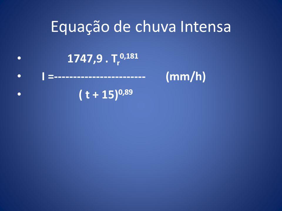 Equação de chuva Intensa 1747,9. T r 0,181 I =------------------------ (mm/h) ( t + 15) 0,89