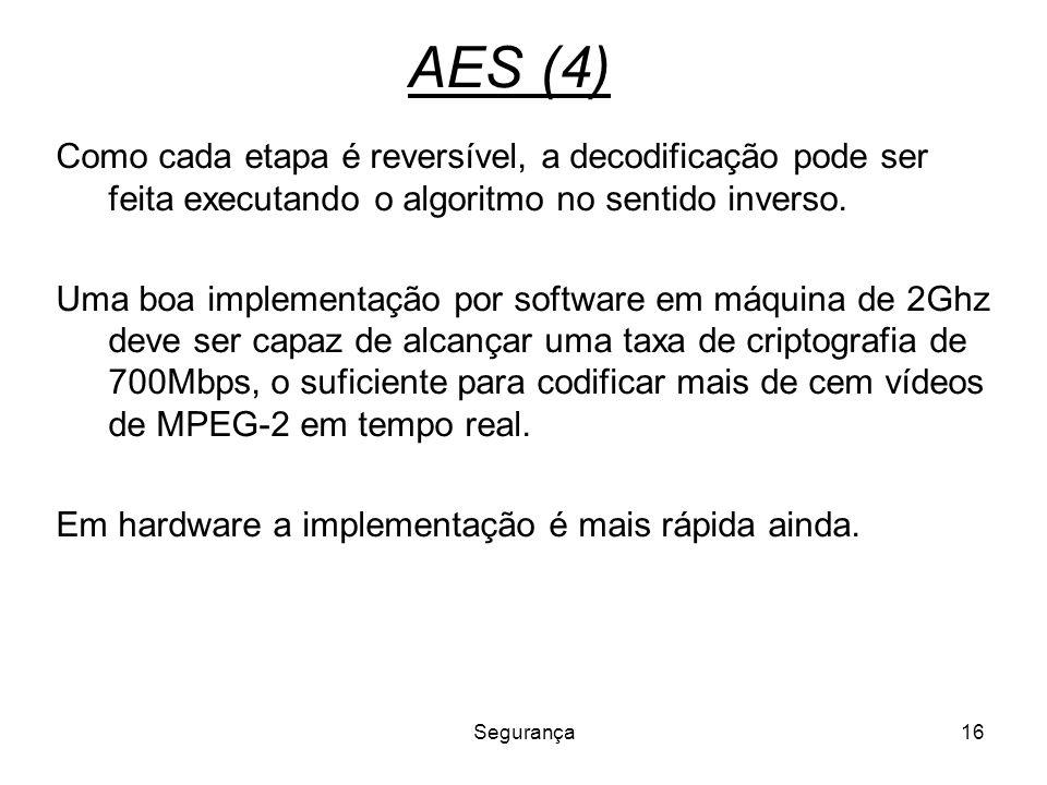 Segurança16 AES (4) Como cada etapa é reversível, a decodificação pode ser feita executando o algoritmo no sentido inverso. Uma boa implementação por