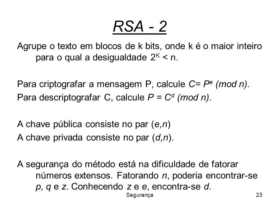 Segurança23 RSA - 2 Agrupe o texto em blocos de k bits, onde k é o maior inteiro para o qual a desigualdade 2 K < n. Para criptografar a mensagem P, c