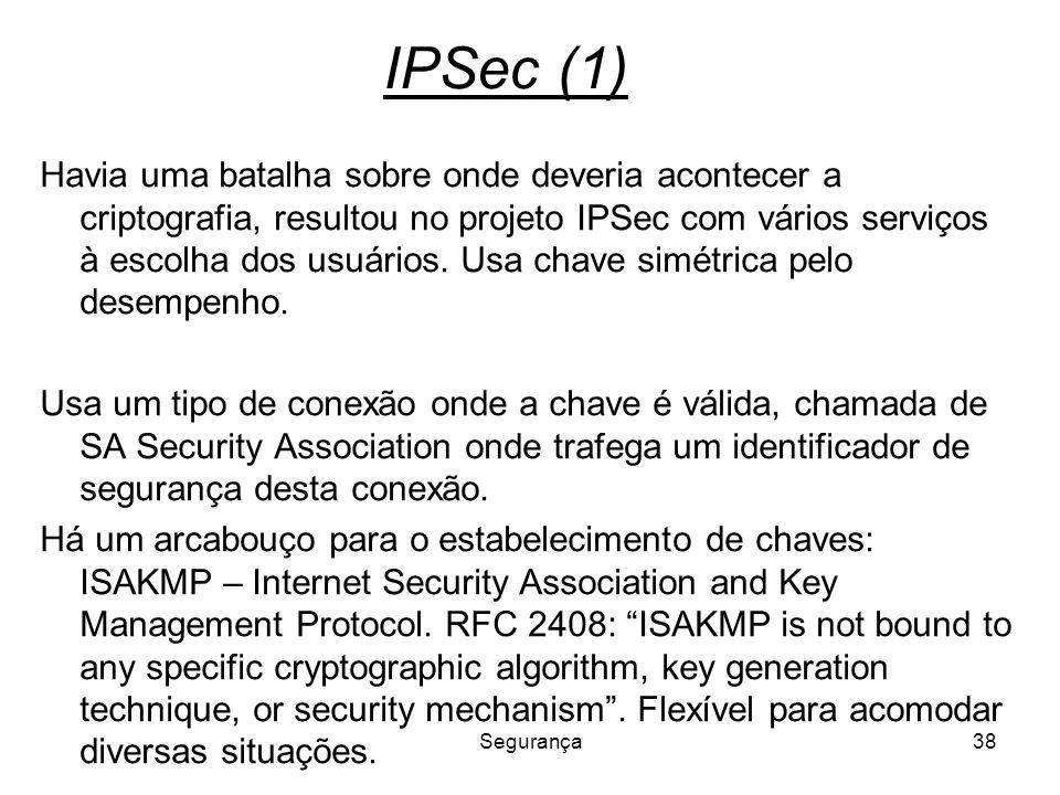 Segurança38 IPSec (1) Havia uma batalha sobre onde deveria acontecer a criptografia, resultou no projeto IPSec com vários serviços à escolha dos usuár
