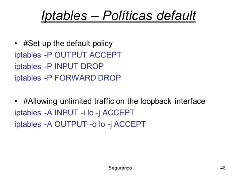 Segurança48 Iptables – Políticas default #Set up the default policy iptables -P OUTPUT ACCEPT iptables -P INPUT DROP iptables -P FORWARD DROP #Allowin