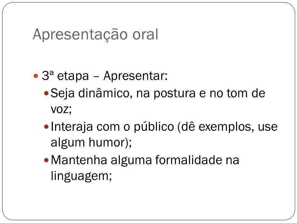 Apresentação oral 3ª etapa – Apresentar: Seja dinâmico, na postura e no tom de voz; Interaja com o público (dê exemplos, use algum humor); Mantenha al