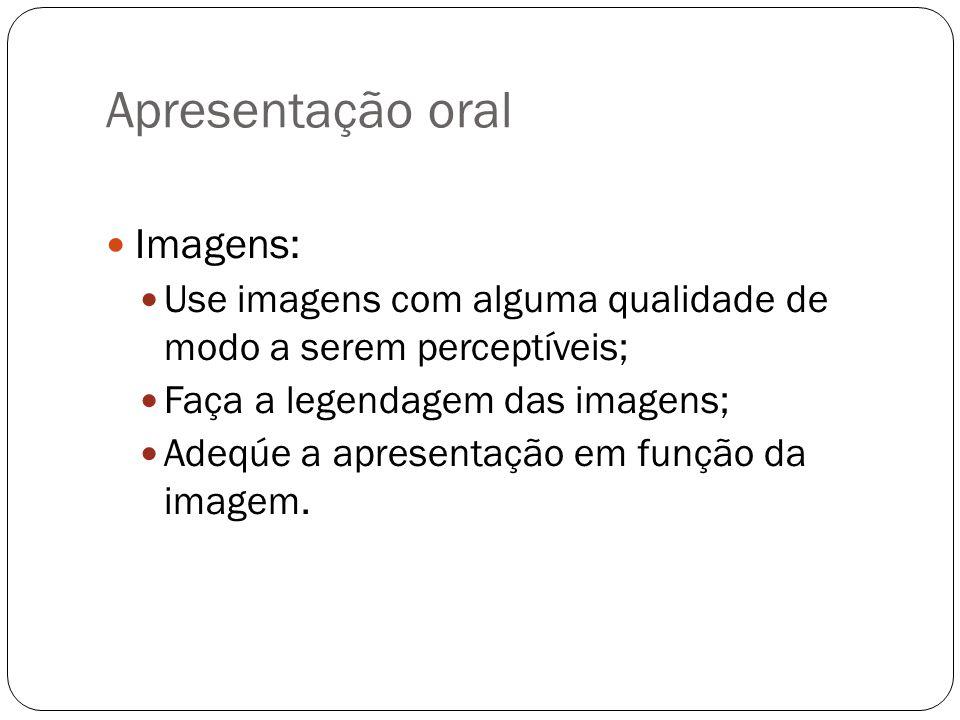 Apresentação oral Imagens: Use imagens com alguma qualidade de modo a serem perceptíveis; Faça a legendagem das imagens; Adeqúe a apresentação em funç